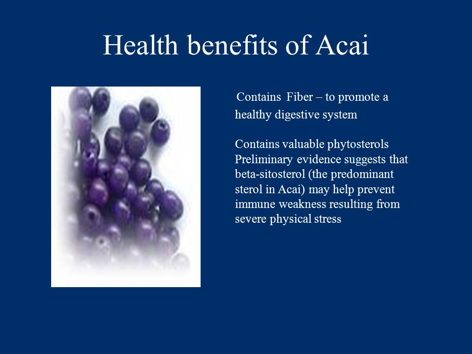 Health benefits of Acai Contains Fiber – to promote a healthy digestive system Contains valuable phytosterols Preliminary evidence suggests that beta-sitosterol (the predominant sterol in Acai) may help prevent immune weakness resulting from severe physical stres s