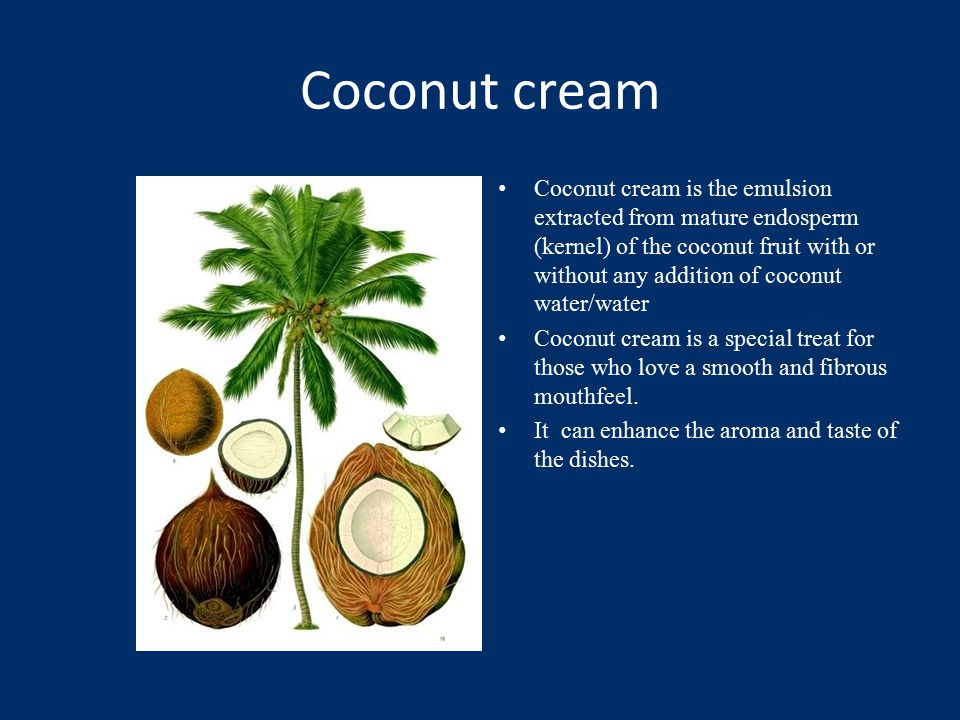 Coconut cream Coconut cream is the emulsion extracted from mature endosperm (kernel) of the coconut fruit with or without any addition of coconut water/water Coconut cream is a special treat for those who love a smooth and fibrous mouthfeel.