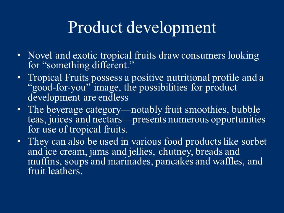 Product development Novel and exotic tropical fruits draw consumers looking for something different. Tropical Fruits possess a positive nutritional profile and a good-for-you image, the possibilities for product development are endless The beverage category—notably fruit smoothies, bubble teas, juices and nectars—presents numerous opportunities for use of tropical fruits.