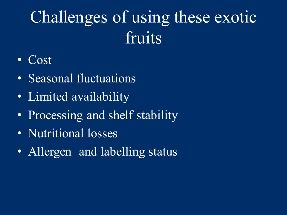 Challenges of using these exotic fruits Cost Seasonal fluctuations Limited availability Processing and shelf stability Nutritional losses Allergen and labelling status