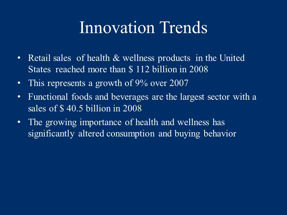 Innovation Trends Retail sales of health & wellness products in the United States reached more than $ 112 billion in 2008 This represents a growth of 9% over 2007 Functional foods and beverages are the largest sector with a sales of $ 40.5 billion in 2008 The growing importance of health and wellness has significantly altered consumption and buying behavior