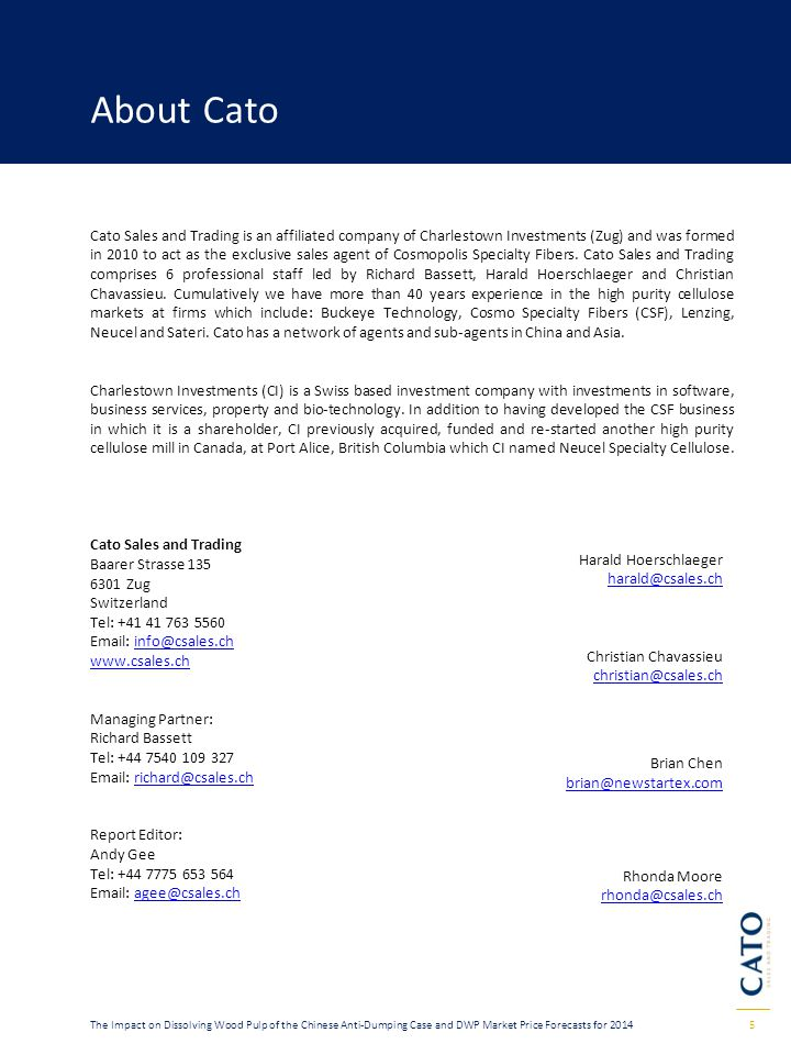5The Impact on Dissolving Wood Pulp of the Chinese Anti-Dumping Case and DWP Market Price Forecasts for 2014 About Cato Cato Sales and Trading is an affiliated company of Charlestown Investments (Zug) and was formed in 2010 to act as the exclusive sales agent of Cosmopolis Specialty Fibers.