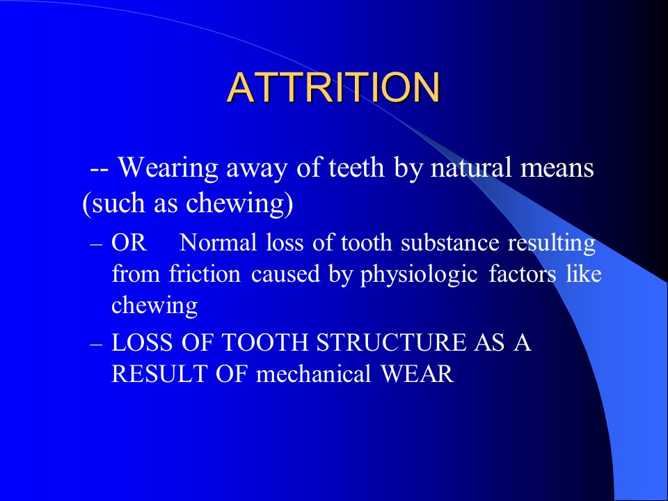 ATTRITION -- Wearing away of teeth by natural means (such as chewing) – OR Normal loss of tooth substance resulting from friction caused by physiologic factors like chewing – LOSS OF TOOTH STRUCTURE AS A RESULT OF mechanical WEAR