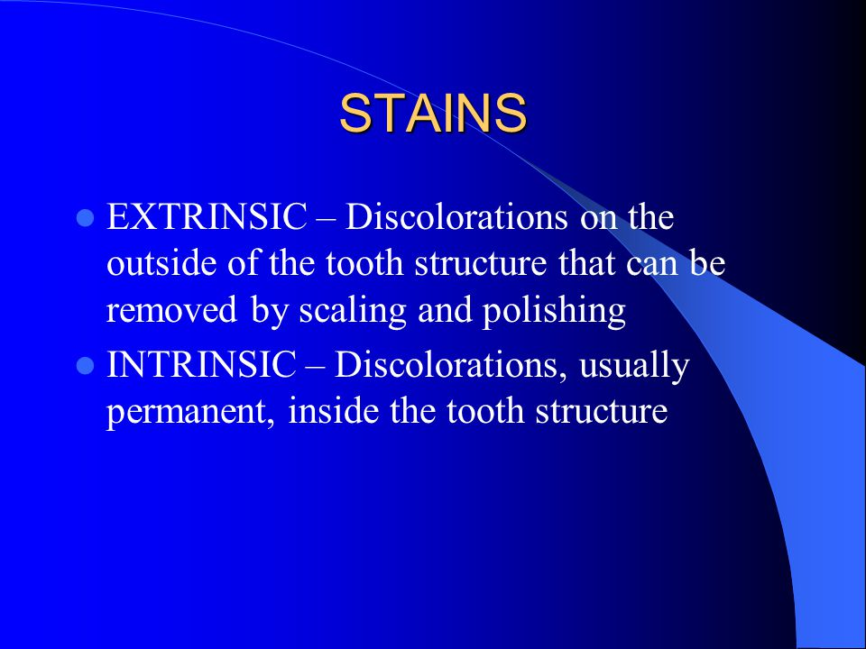 STAINS EXTRINSIC – Discolorations on the outside of the tooth structure that can be removed by scaling and polishing INTRINSIC – Discolorations, usually permanent, inside the tooth structure