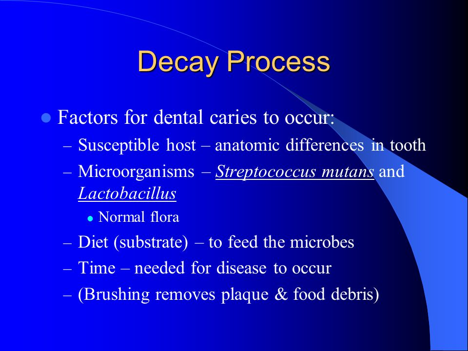 Decay Process Factors for dental caries to occur: – Susceptible host – anatomic differences in tooth – Microorganisms – Streptococcus mutans and Lactobacillus Normal flora – Diet (substrate) – to feed the microbes – Time – needed for disease to occur – (Brushing removes plaque & food debris)