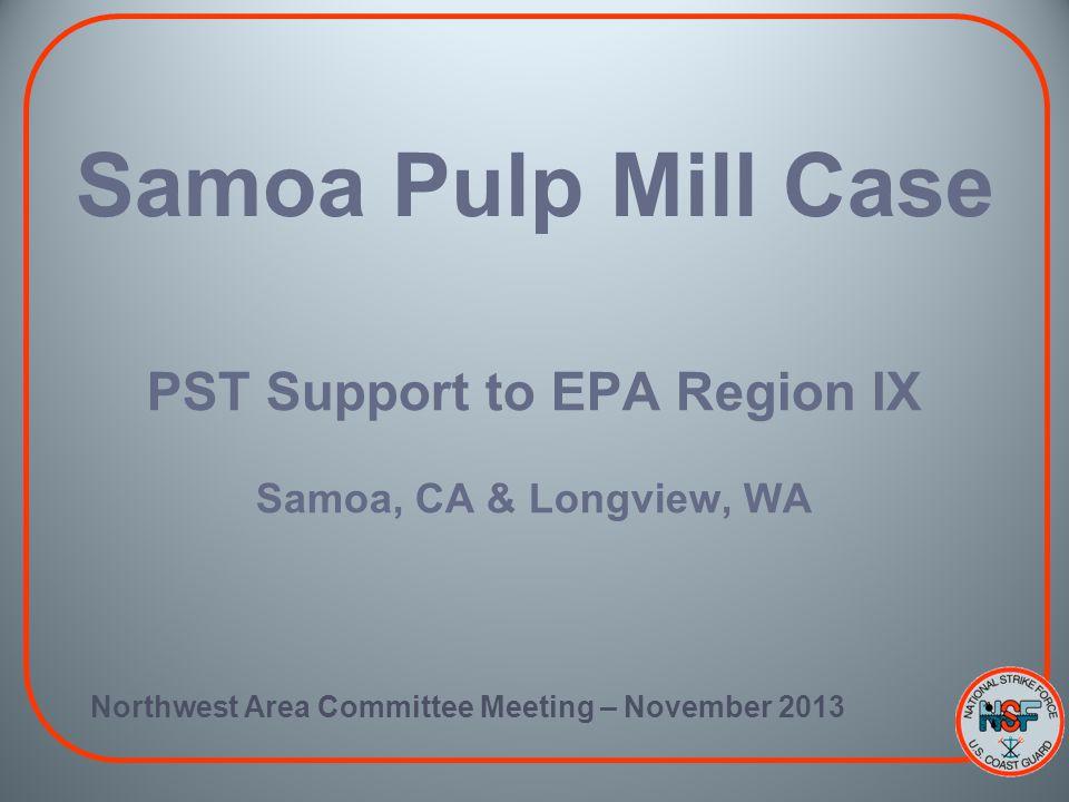 Samoa Pulp Mill Case PST Support to EPA Region IX Samoa, CA & Longview, WA Northwest Area Committee Meeting – November 2013