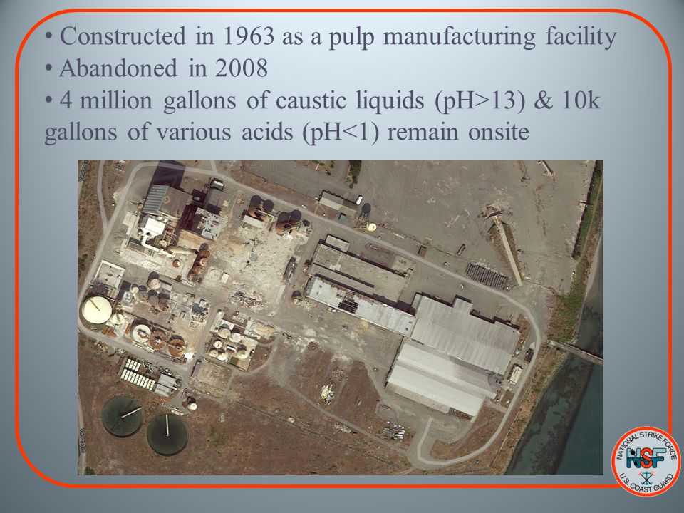Constructed in 1963 as a pulp manufacturing facility Abandoned in 2008 4 million gallons of caustic liquids (pH>13) & 10k gallons of various acids (pH<1) remain onsite