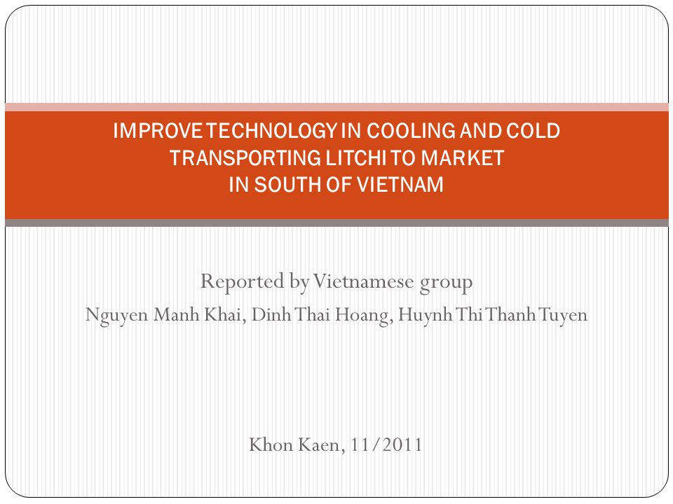 Reported by Vietnamese group Nguyen Manh Khai, Dinh Thai Hoang, Huynh Thi Thanh Tuyen Khon Kaen, 11/2011 IMPROVE TECHNOLOGY IN COOLING AND COLD TRANSPORTING LITCHI TO MARKET IN SOUTH OF VIETNAM