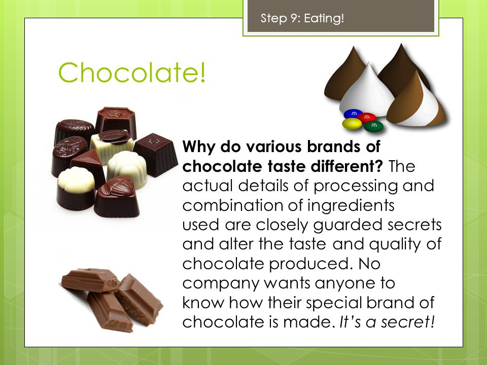 Chocolate! Why do various brands of chocolate taste different? The actual details of processing and combination of ingredients used are closely guarde