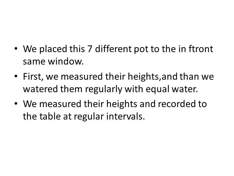 We placed this 7 different pot to the in ftront same window. First, we measured their heights,and than we watered them regularly with equal water. We