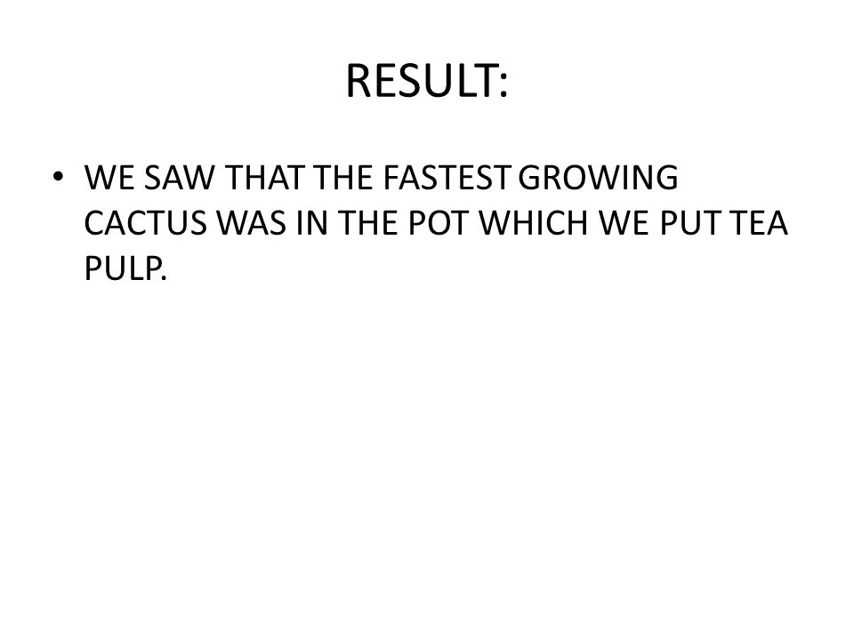 RESULT: WE SAW THAT THE FASTEST GROWING CACTUS WAS IN THE POT WHICH WE PUT TEA PULP.