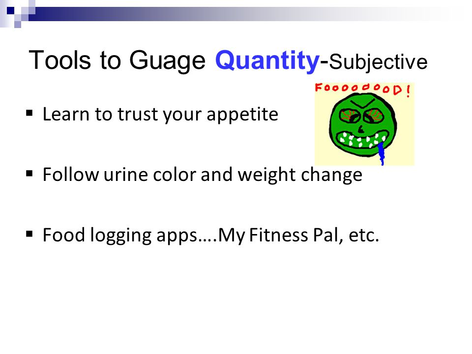 Tools to Guage Quantity- Subjective  Learn to trust your appetite  Follow urine color and weight change  Food logging apps….My Fitness Pal, etc.