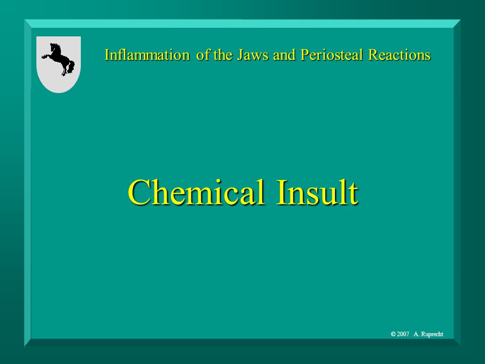 © 2007 A. Ruprecht Inflammation of the Jaws and Periosteal Reactions Chemical Insult