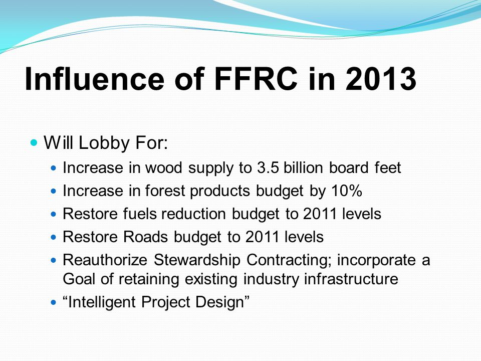 Influence of FFRC in 2013 Will Lobby For: Increase in wood supply to 3.5 billion board feet Increase in forest products budget by 10% Restore fuels re