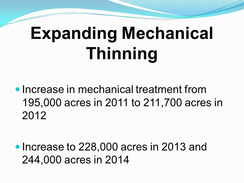 Expanding Mechanical Thinning Increase in mechanical treatment from 195,000 acres in 2011 to 211,700 acres in 2012 Increase to 228,000 acres in 2013 a