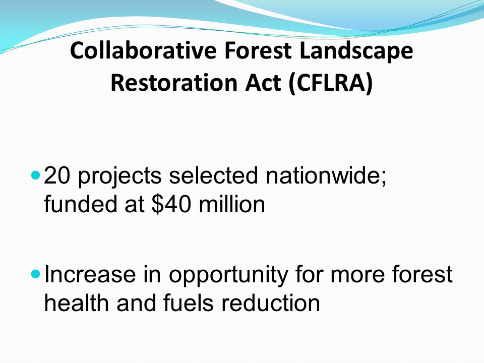 Collaborative Forest Landscape Restoration Act (CFLRA) 20 projects selected nationwide; funded at $40 million Increase in opportunity for more forest