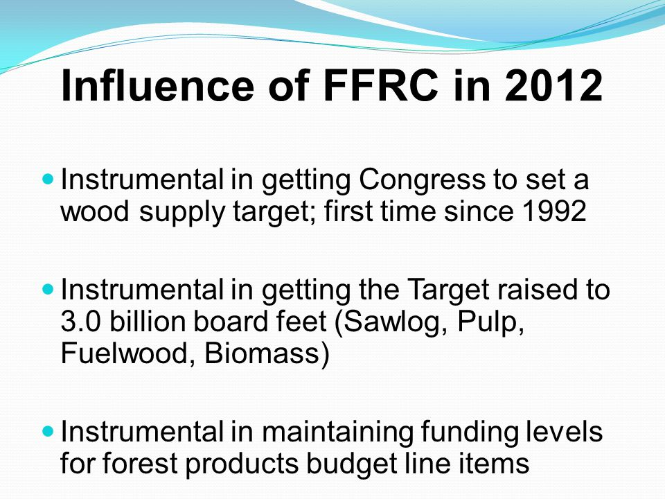 Influence of FFRC in 2012 Instrumental in getting Congress to set a wood supply target; first time since 1992 Instrumental in getting the Target raise