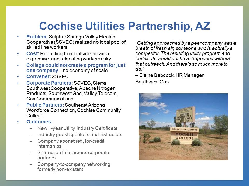 Cochise Utilities Partnership, AZ Problem: Sulphur Springs Valley Electric Cooperative (SSVEC) realized no local pool of skilled line workers Cost: Recruiting from outside the area expensive, and relocating workers risky College could not create a program for just one company – no economy of scale Convener: SSVEC Corporate Partners: SSVEC, Sierra Southwest Cooperative, Apache Nitrogen Products, Southwest Gas, Valley Telecom, Cox Communications Public Partners: Southeast Arizona Workforce Connection, Cochise Community College Outcomes: –New 1-year Utility Industry Certificate –Industry guest speakers and instructors –Company sponsored, for-credit internships –Shared job fairs across corporate partners –Company-to-company networking formerly non-existent Getting approached by a peer company was a breath of fresh air, someone who is actually a competitor.