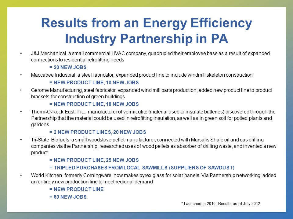 Results from an Energy Efficiency Industry Partnership in PA J&J Mechanical, a small commercial HVAC company, quadrupled their employee base as a result of expanded connections to residential retrofitting needs = 20 NEW JOBS Maccabee Industrial, a steel fabricator, expanded product line to include windmill skeleton construction = NEW PRODUCT LINE, 10 NEW JOBS Gerome Manufacturing, steel fabricator, expanded wind mill parts production, added new product line to product brackets for construction of green buildings = NEW PRODUCT LINE, 18 NEW JOBS Therm-O-Rock East, Inc., manufacturer of vermiculite (material used to insulate batteries) discovered through the Partnership that the material could be used in retrofitting insulation, as well as in green soil for potted plants and gardens = 2 NEW PRODUCT LINES, 20 NEW JOBS Tri-State Biofuels, a small woodstove pellet manufacturer, connected with Marsalis Shale oil and gas drilling companies via the Partnership, researched uses of wood pellets as absorber of drilling waste, and invented a new product.