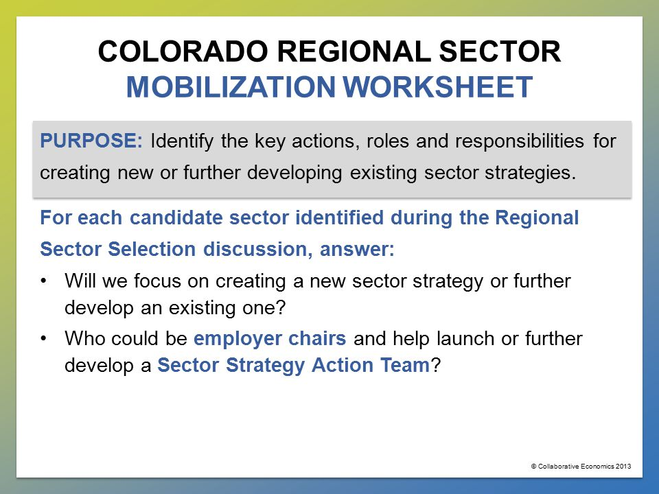 COLORADO REGIONAL SECTOR MOBILIZATION WORKSHEET PURPOSE: Identify the key actions, roles and responsibilities for creating new or further developing existing sector strategies.