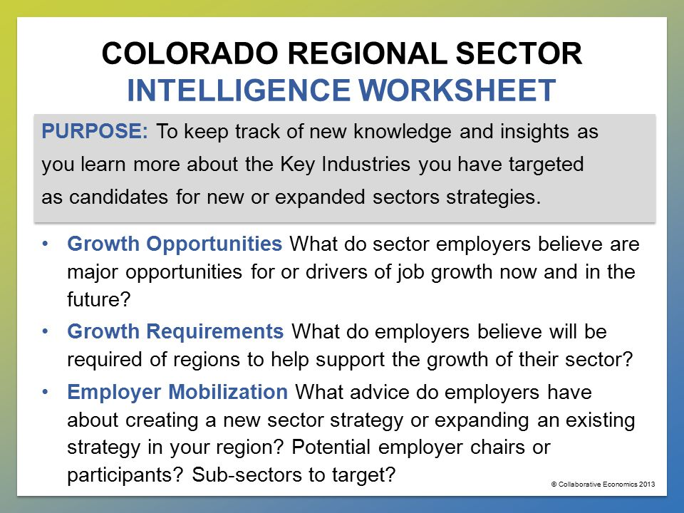 COLORADO REGIONAL SECTOR INTELLIGENCE WORKSHEET PURPOSE: To keep track of new knowledge and insights as you learn more about the Key Industries you have targeted as candidates for new or expanded sectors strategies.