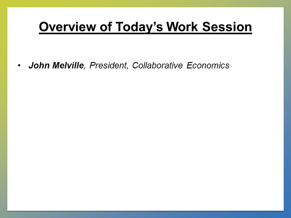 Overview of Today's Work Session John Melville, President, Collaborative Economics