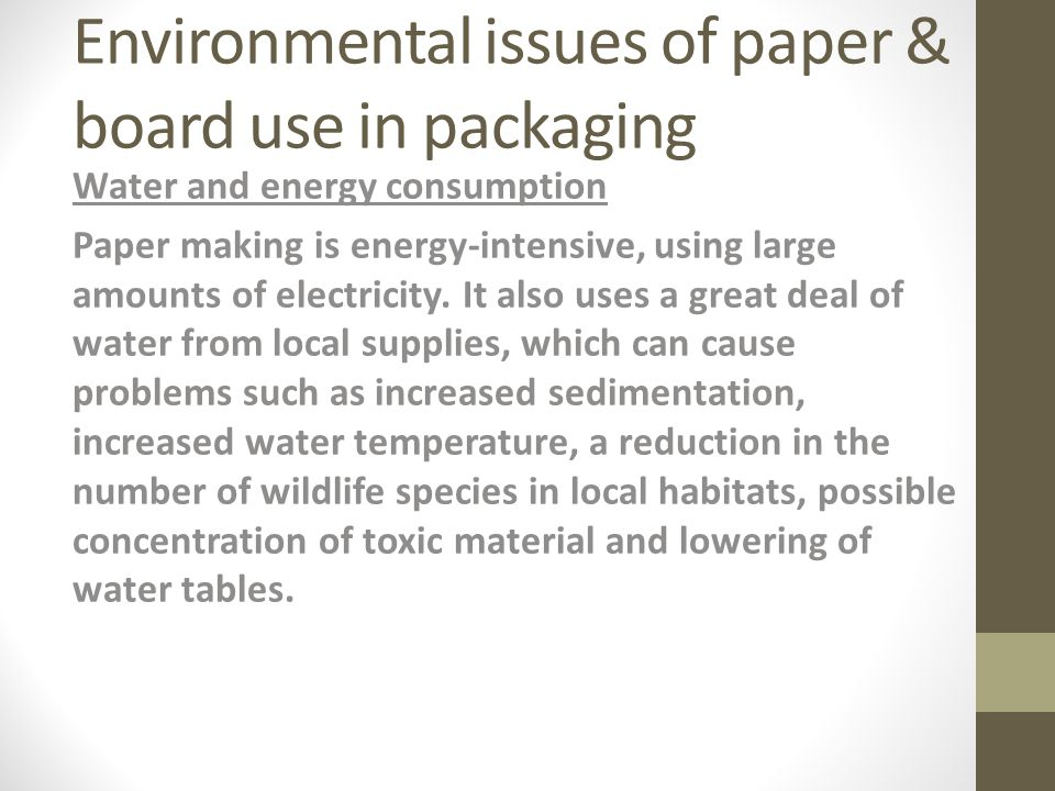 Environmental issues of paper & board use in packaging Water and energy consumption Paper making is energy-intensive, using large amounts of electricity.