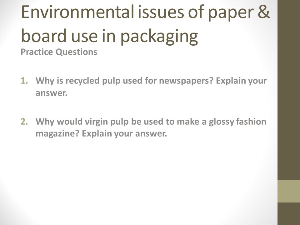 Environmental issues of paper & board use in packaging Practice Questions 1.Why is recycled pulp used for newspapers.