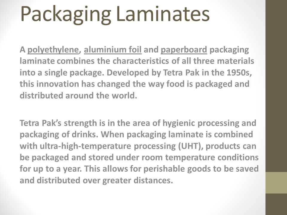 Packaging Laminates A polyethylene, aluminium foil and paperboard packaging laminate combines the characteristics of all three materials into a single package.