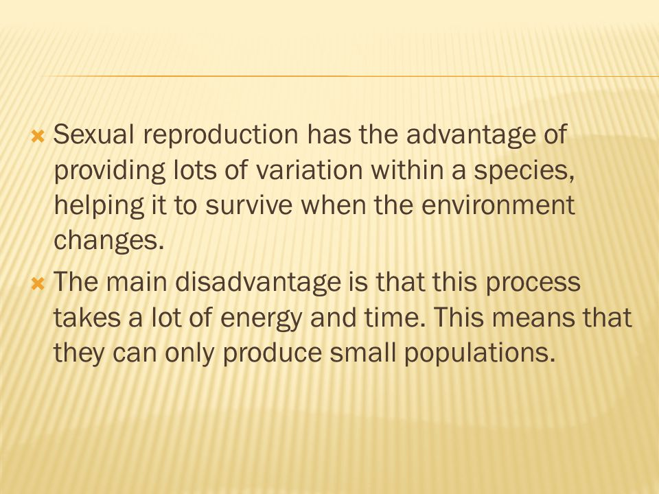  Sexual reproduction has the advantage of providing lots of variation within a species, helping it to survive when the environment changes.