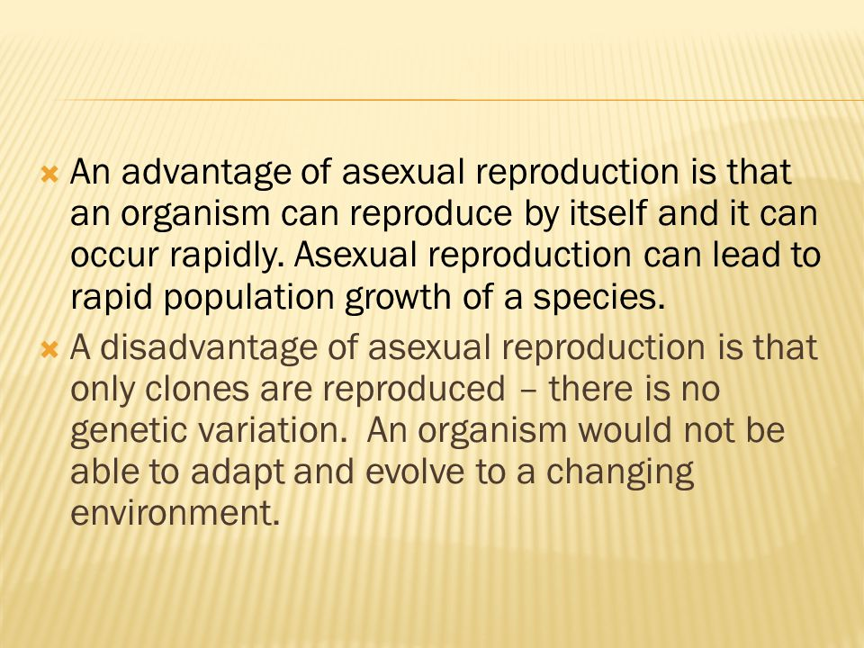  An advantage of asexual reproduction is that an organism can reproduce by itself and it can occur rapidly.