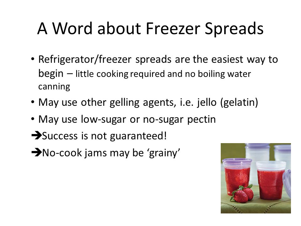 A Word about Freezer Spreads Refrigerator/freezer spreads are the easiest way to begin – little cooking required and no boiling water canning May use other gelling agents, i.e.