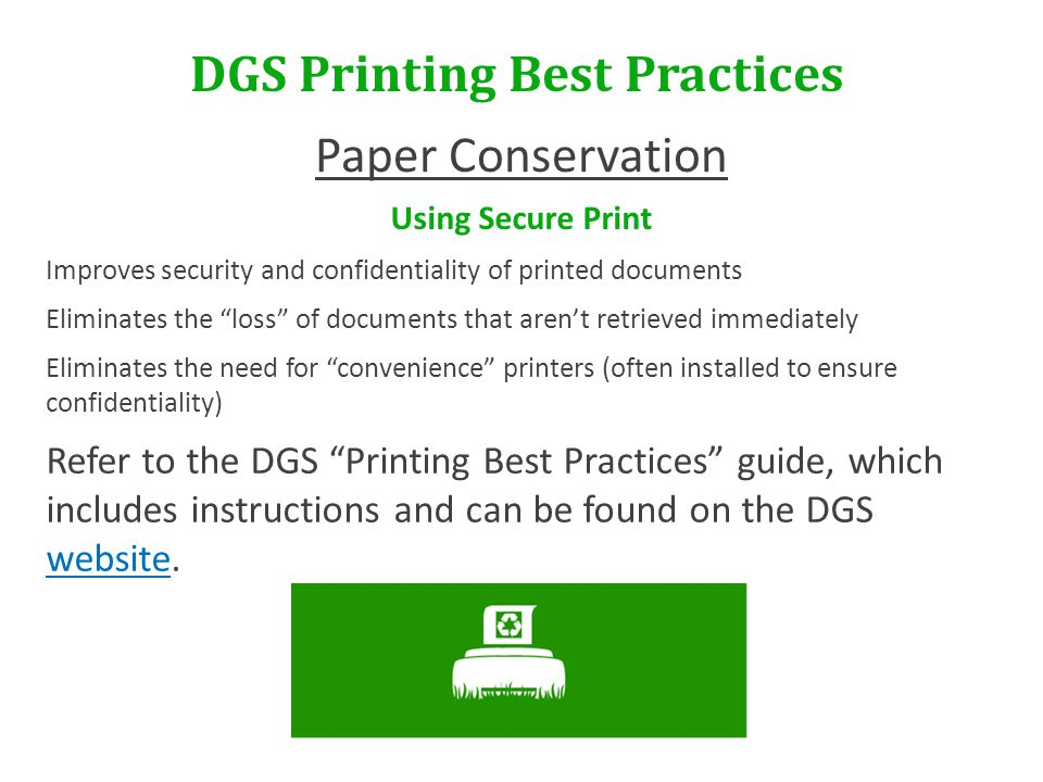 DGS Printing Best Practices Paper Conservation Using Secure Print Improves security and confidentiality of printed documents Eliminates the loss of documents that aren't retrieved immediately Eliminates the need for convenience printers (often installed to ensure confidentiality) Refer to the DGS Printing Best Practices guide, which includes instructions and can be found on the DGS website.
