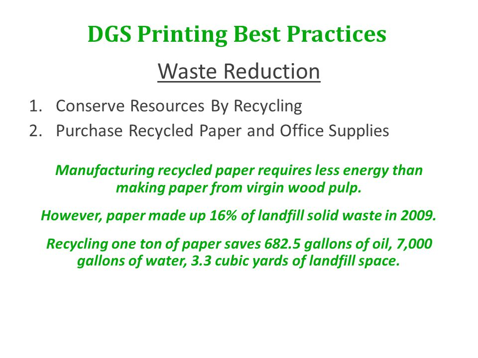 DGS Printing Best Practices Waste Reduction 1.Conserve Resources By Recycling 2.Purchase Recycled Paper and Office Supplies Manufacturing recycled paper requires less energy than making paper from virgin wood pulp.