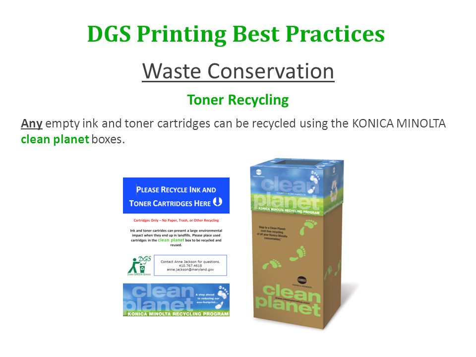 DGS Printing Best Practices Waste Conservation Toner Recycling Any empty ink and toner cartridges can be recycled using the KONICA MINOLTA clean planet boxes.