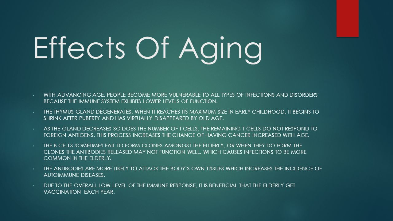 Effects Of Aging WITH ADVANCING AGE, PEOPLE BECOME MORE VULNERABLE TO ALL TYPES OF INFECTIONS AND DISORDERS BECAUSE THE IMMUNE SYSTEM EXHIBITS LOWER LEVELS OF FUNCTION.