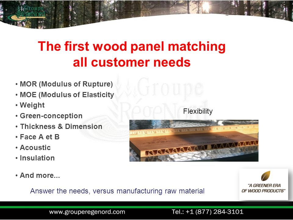 Answer the needs, versus manufacturing raw material The first wood panel matching all customer needs MOR (Modulus of Rupture) MOE (Modulus of Elasticity Weight Green-conception Thickness & Dimension Face A et B Acoustic Insulation And more...