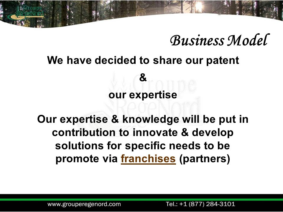 We have decided to share our patent & our expertise Our expertise & knowledge will be put in contribution to innovate & develop solutions for specific needs to be promote via franchises (partners) Business Model