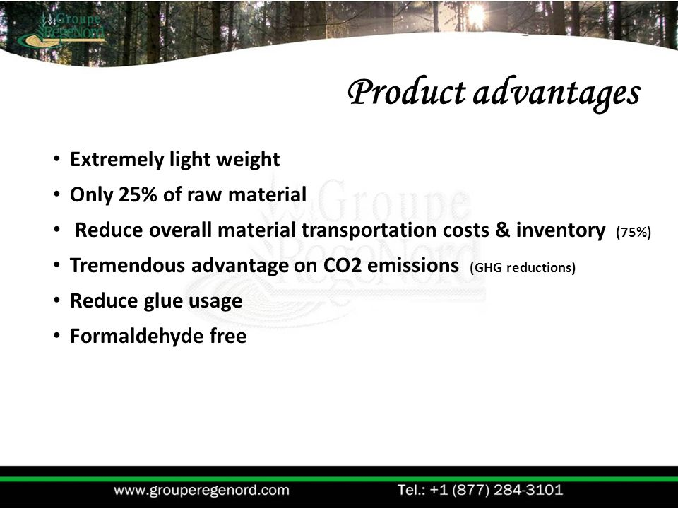 Extremely light weight Only 25% of raw material Reduce overall material transportation costs & inventory (75%) Tremendous advantage on CO2 emissions (GHG reductions) Reduce glue usage Formaldehyde free Product advantages