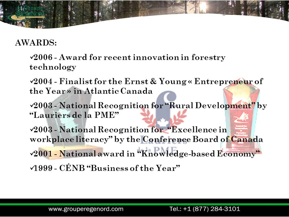 AWARDS: 2006 - Award for recent innovation in forestry technology 2004 - Finalist for the Ernst & Young « Entrepreneur of the Year » in Atlantic Canada 2003 - National Recognition for Rural Development by Lauriers de la PME 2003 - National Recognition for Excellence in workplace literacy by the Conference Board of Canada 2001 - National award in Knowledge-based Economy 1999 - CÉNB Business of the Year