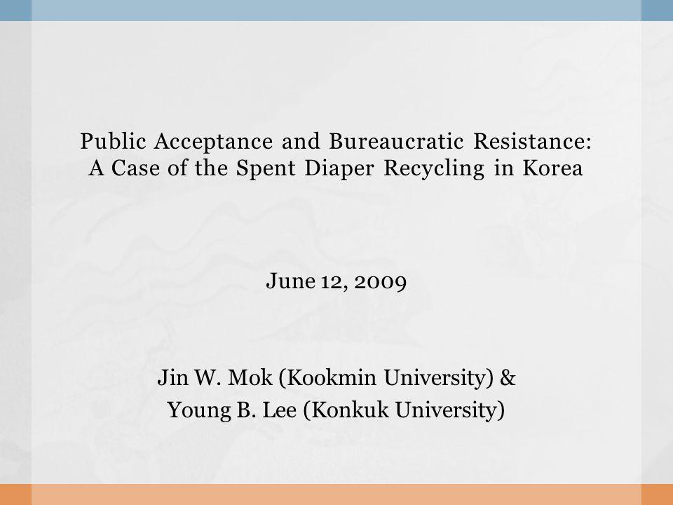 Public Acceptance and Bureaucratic Resistance: A Case of the Spent Diaper Recycling in Korea June 12, 2009 Jin W. Mok (Kookmin University) & Young B.