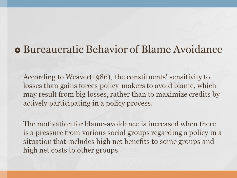  Bureaucratic Behavior of Blame Avoidance - According to Weaver(1986), the constituents' sensitivity to losses than gains forces policy-makers to avoid blame, which may result from big losses, rather than to maximize credits by actively participating in a policy process.