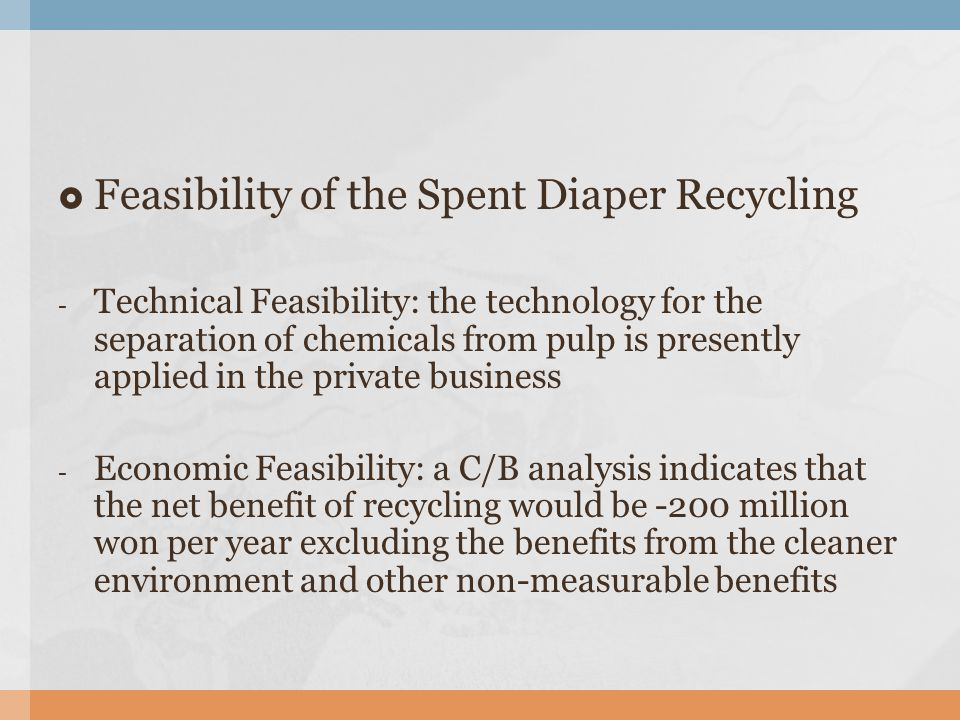  Feasibility of the Spent Diaper Recycling - Technical Feasibility: the technology for the separation of chemicals from pulp is presently applied in the private business - Economic Feasibility: a C/B analysis indicates that the net benefit of recycling would be -200 million won per year excluding the benefits from the cleaner environment and other non-measurable benefits