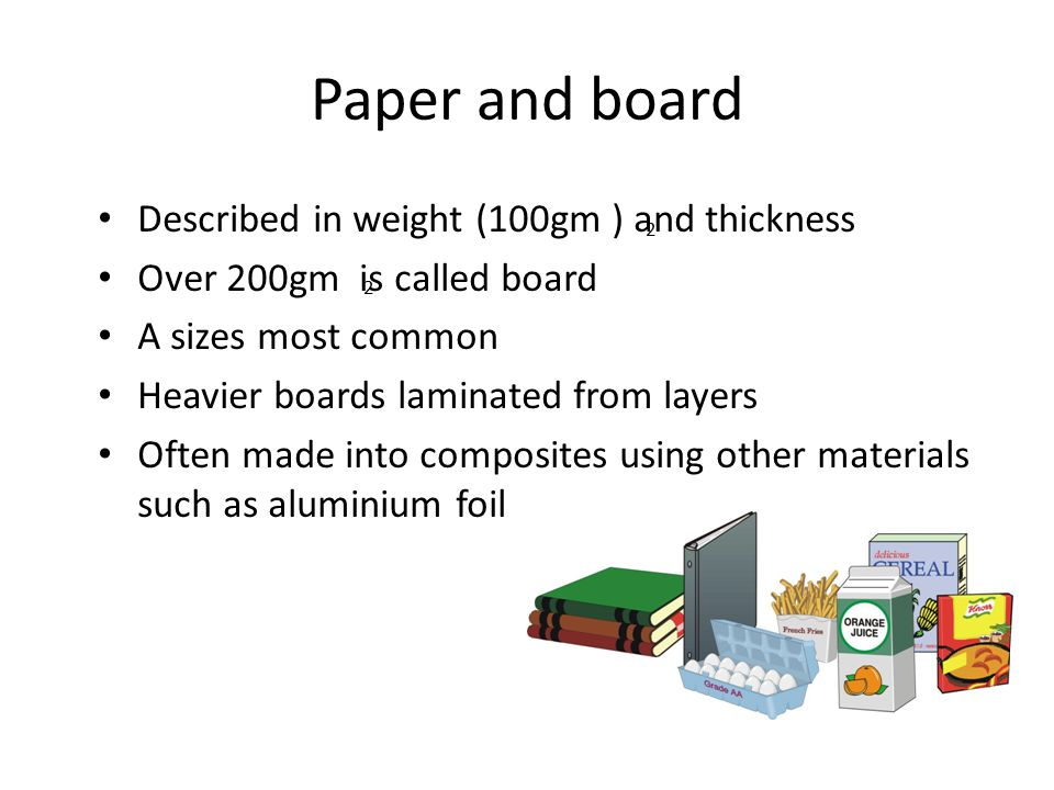 Paper and board Described in weight (100gm ) and thickness Over 200gm is called board A sizes most common Heavier boards laminated from layers Often made into composites using other materials such as aluminium foil 2 2