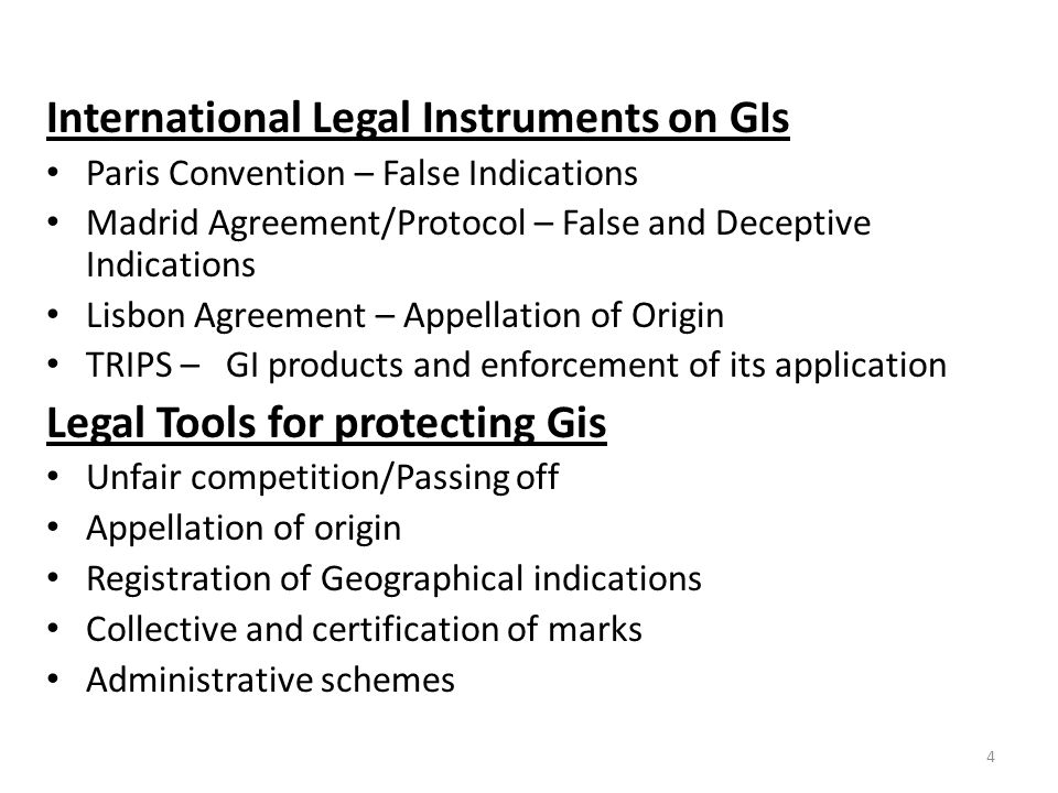 4 International Legal Instruments on GIs Paris Convention – False Indications Madrid Agreement/Protocol – False and Deceptive Indications Lisbon Agreement – Appellation of Origin TRIPS – GI products and enforcement of its application Legal Tools for protecting Gis Unfair competition/Passing off Appellation of origin Registration of Geographical indications Collective and certification of marks Administrative schemes