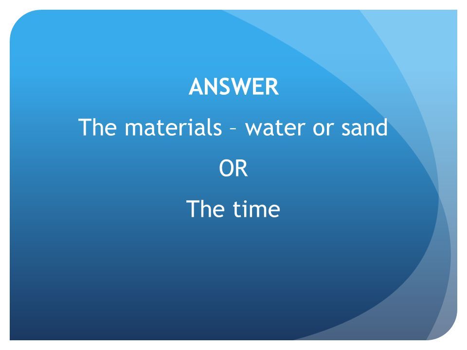 ANSWER The materials – water or sand OR The time