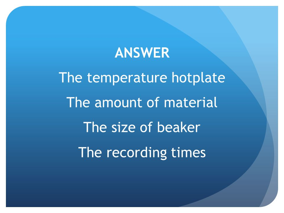 ANSWER The temperature hotplate The amount of material The size of beaker The recording times