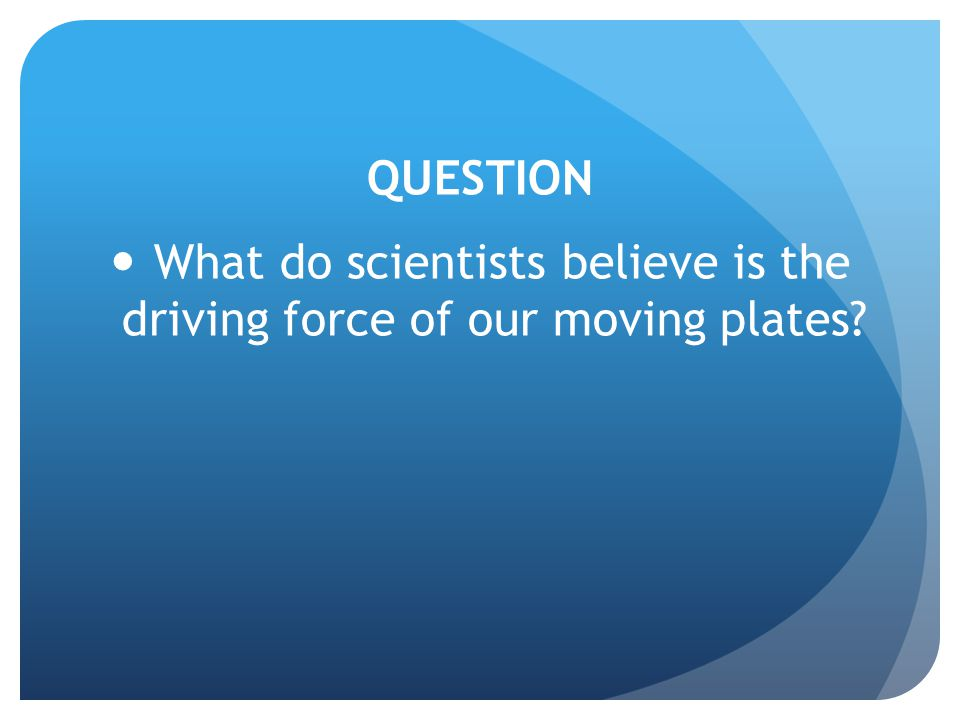 QUESTION What do scientists believe is the driving force of our moving plates