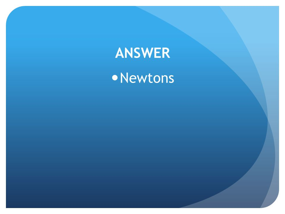 ANSWER Newtons