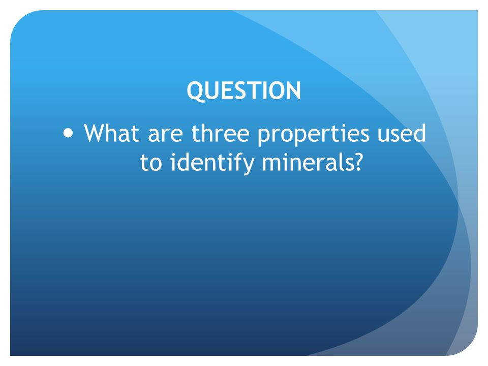 QUESTION What are three properties used to identify minerals?